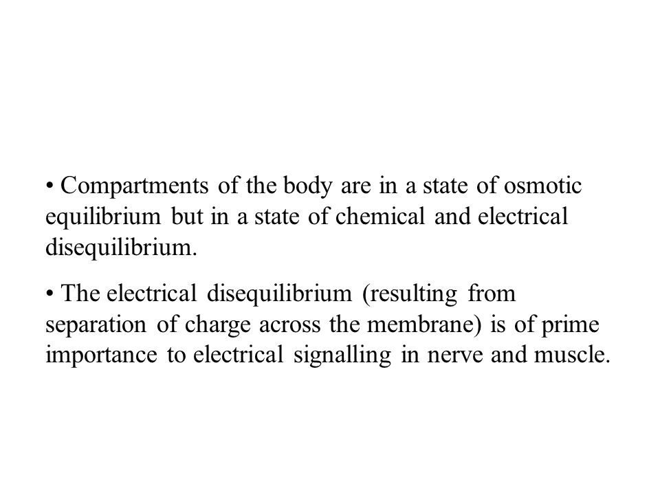 Compartments of the body are in a state of osmotic equilibrium but in a state of chemical and electrical disequilibrium. The electrical disequilibrium