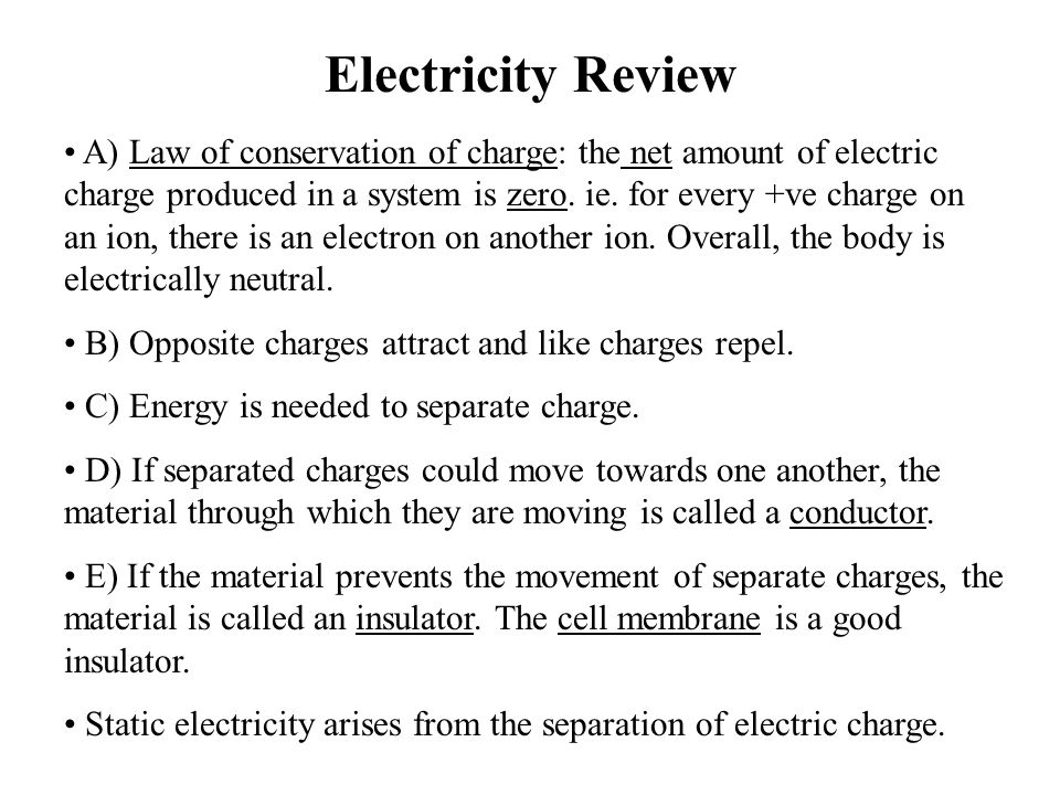 Electricity Review A) Law of conservation of charge: the net amount of electric charge produced in a system is zero. ie. for every +ve charge on an io