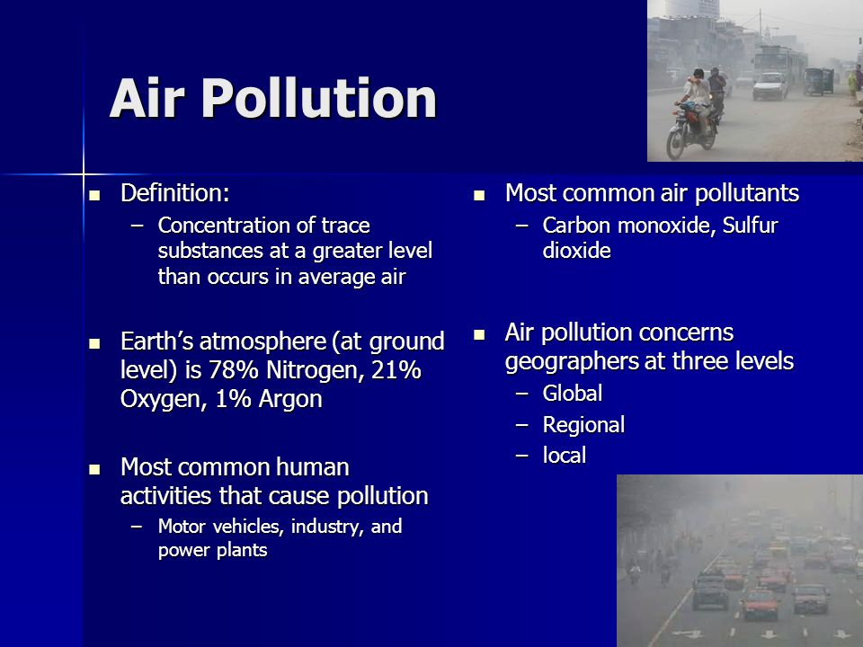 Air Pollution Definition: Definition: –Concentration of trace substances at a greater level than occurs in average air Earth's atmosphere (at ground l