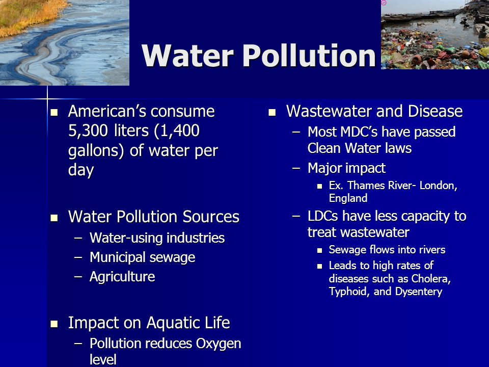 Water Pollution American's consume 5,300 liters (1,400 gallons) of water per day American's consume 5,300 liters (1,400 gallons) of water per day Wate