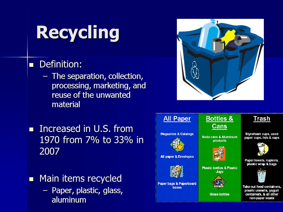 Recycling Definition: Definition: –The separation, collection, processing, marketing, and reuse of the unwanted material Increased in U.S. from 1970 f