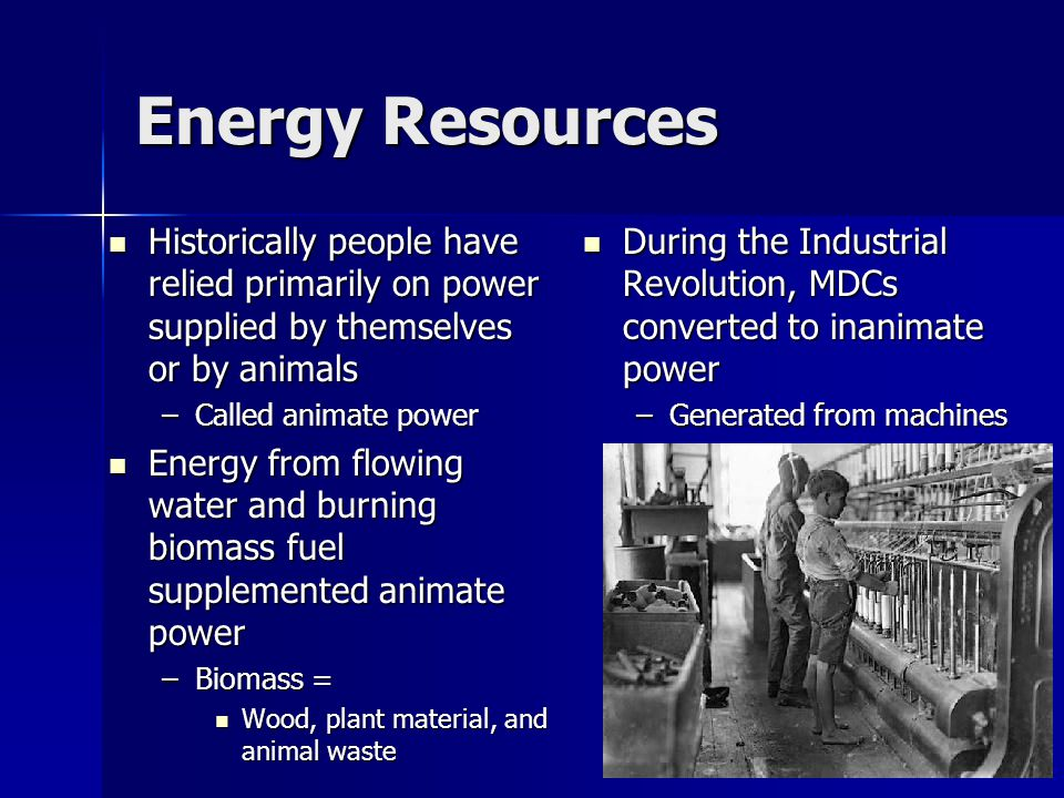 Energy Resources Historically people have relied primarily on power supplied by themselves or by animals Historically people have relied primarily on