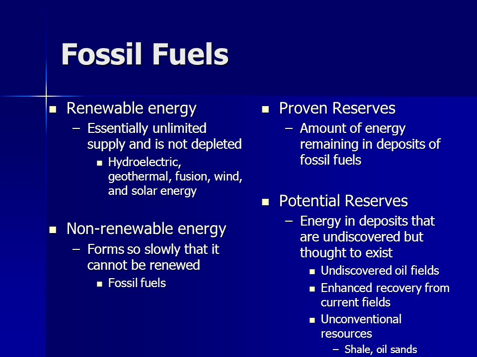 Fossil Fuels Renewable energy Renewable energy –Essentially unlimited supply and is not depleted Hydroelectric, geothermal, fusion, wind, and solar en