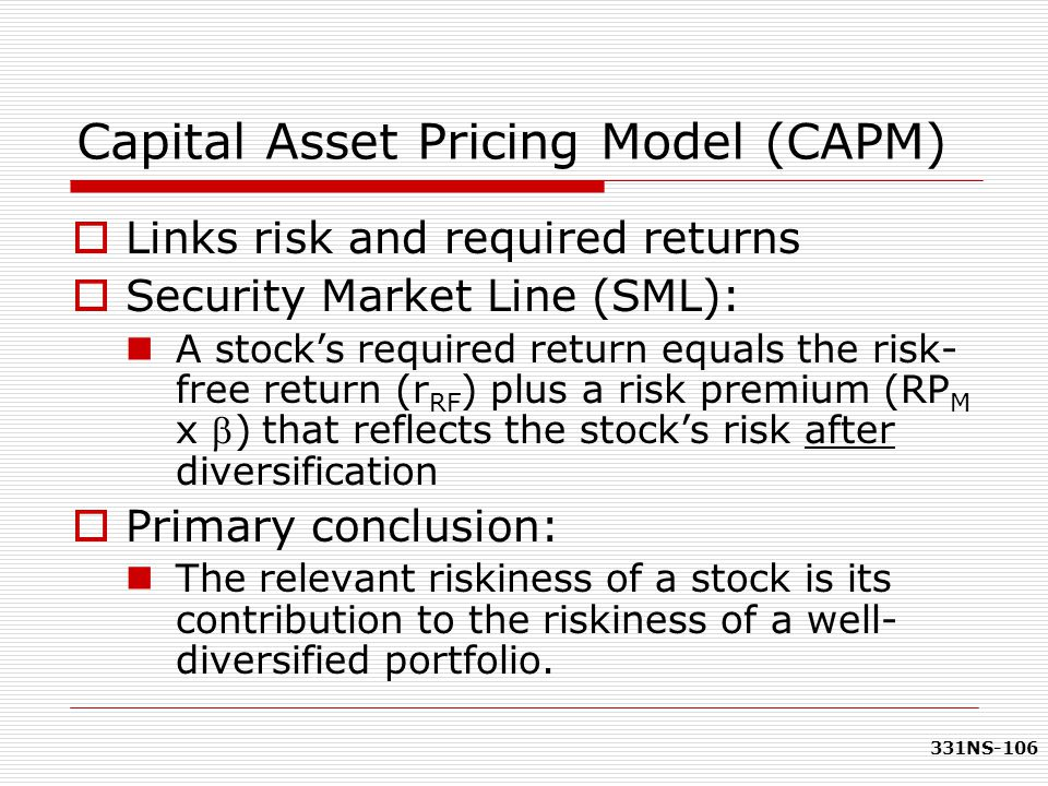 331NS-106 Capital Asset Pricing Model (CAPM)  Links risk and required returns  Security Market Line (SML): A stock's required return equals the risk