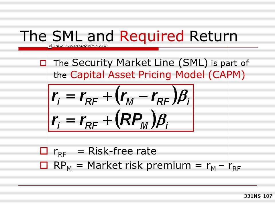 331NS-107 The SML and Required Return  The Security Market Line (SML) is part of the Capital Asset Pricing Model (CAPM)  r RF = Risk-free rate  RP