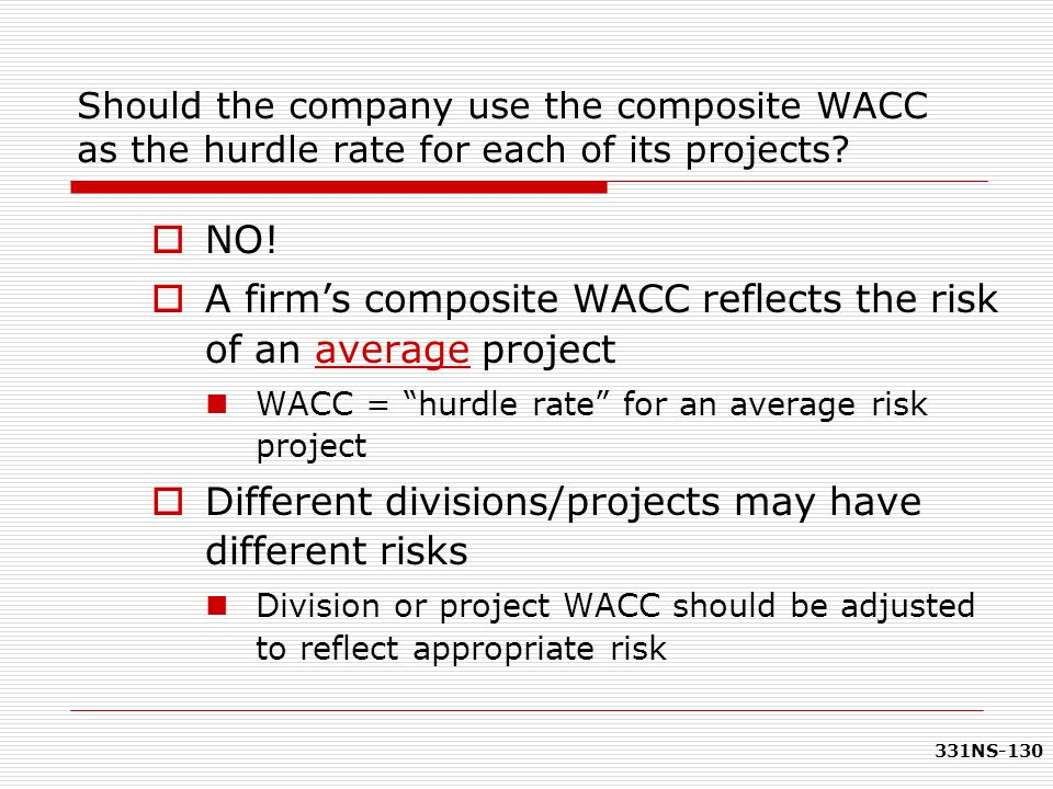 "331NS-130  NO!  A firm's composite WACC reflects the risk of an average project WACC = ""hurdle rate"" for an average risk project  Different divisio"