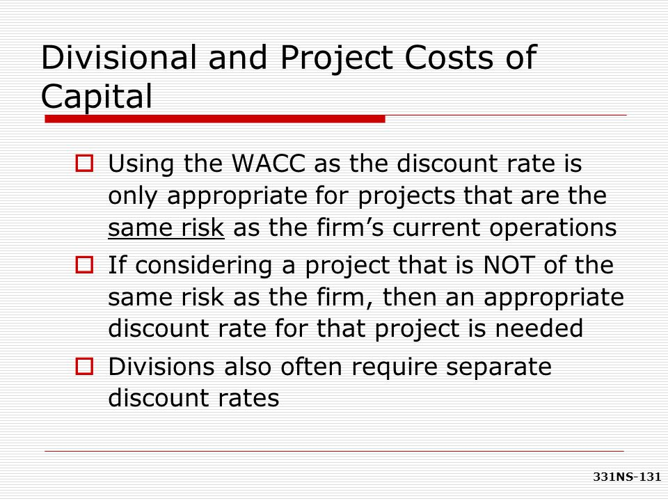 331NS-131 Divisional and Project Costs of Capital  Using the WACC as the discount rate is only appropriate for projects that are the same risk as the