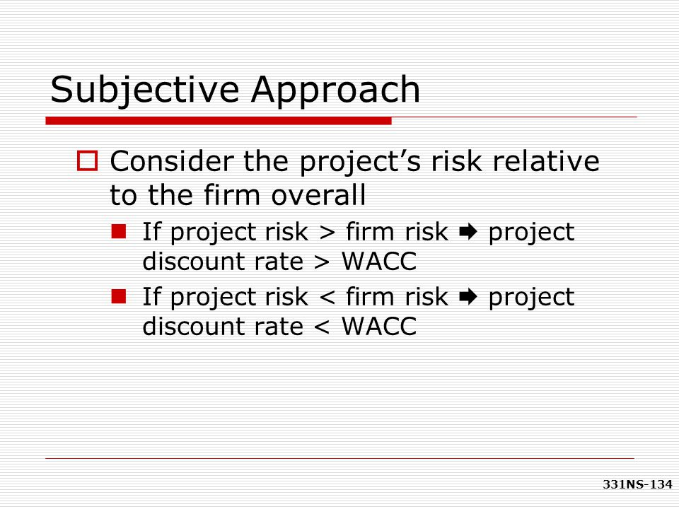 331NS-134 Subjective Approach  Consider the project's risk relative to the firm overall If project risk > firm risk  project discount rate > WACC If