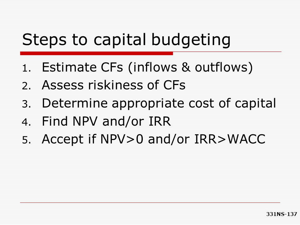 331NS-137 Steps to capital budgeting 1. Estimate CFs (inflows & outflows) 2. Assess riskiness of CFs 3. Determine appropriate cost of capital 4. Find