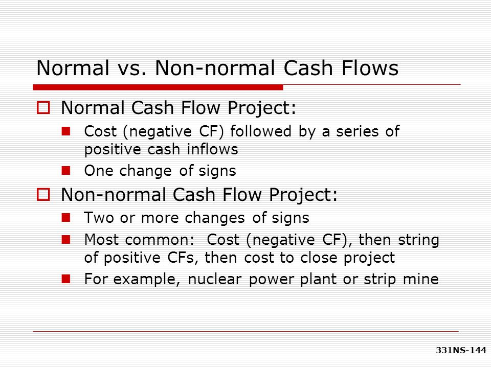331NS-144 Normal vs. Non-normal Cash Flows  Normal Cash Flow Project: Cost (negative CF) followed by a series of positive cash inflows One change of
