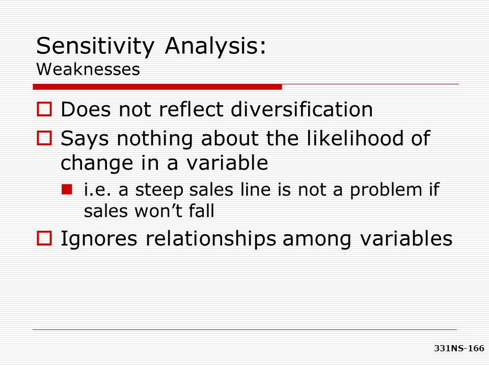 331NS-166 Sensitivity Analysis: Weaknesses  Does not reflect diversification  Says nothing about the likelihood of change in a variable i.e. a steep