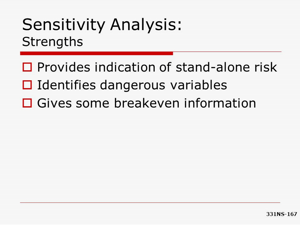 331NS-167 Sensitivity Analysis: Strengths  Provides indication of stand-alone risk  Identifies dangerous variables  Gives some breakeven informatio
