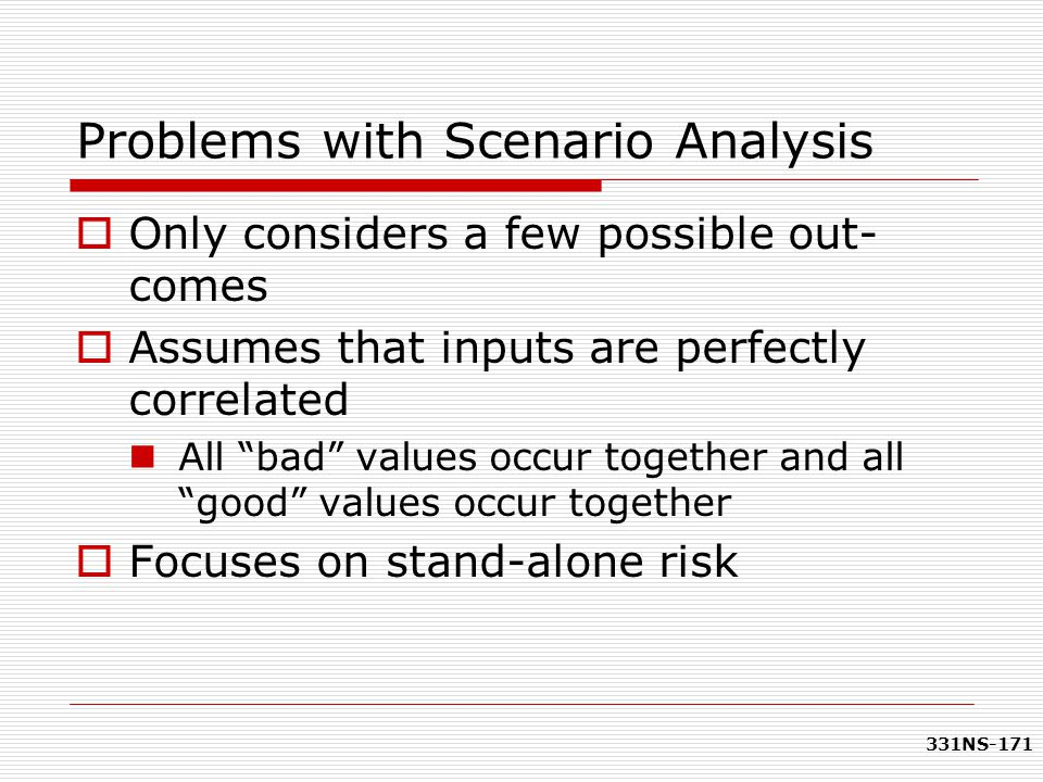 "331NS-171 Problems with Scenario Analysis  Only considers a few possible out- comes  Assumes that inputs are perfectly correlated All ""bad"" values o"