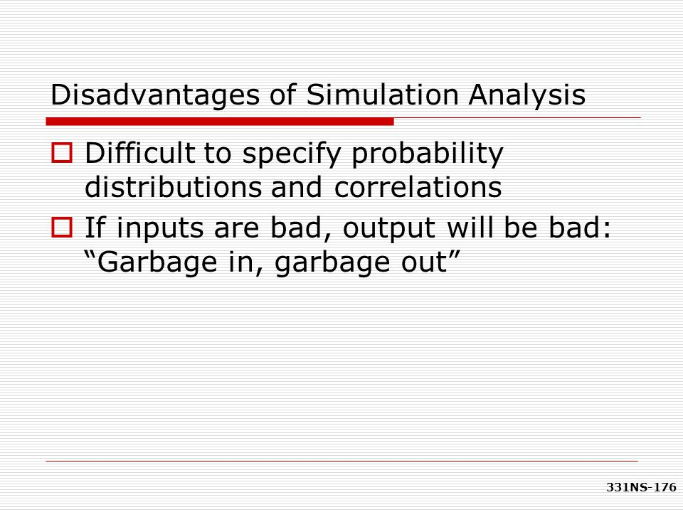 331NS-176 Disadvantages of Simulation Analysis  Difficult to specify probability distributions and correlations  If inputs are bad, output will be b
