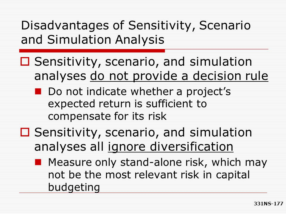 331NS-177 Disadvantages of Sensitivity, Scenario and Simulation Analysis  Sensitivity, scenario, and simulation analyses do not provide a decision ru