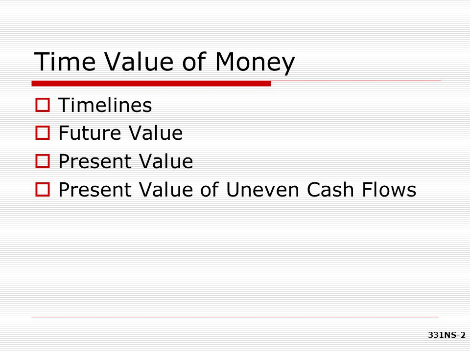 331NS-2 Time Value of Money  Timelines  Future Value  Present Value  Present Value of Uneven Cash Flows