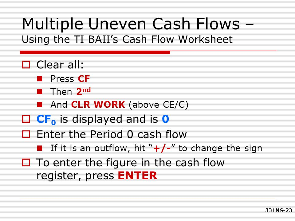 331NS-23  Clear all: Press CF Then 2 nd And CLR WORK (above CE/C)  CF 0 is displayed and is 0  Enter the Period 0 cash flow If it is an outflow, hi