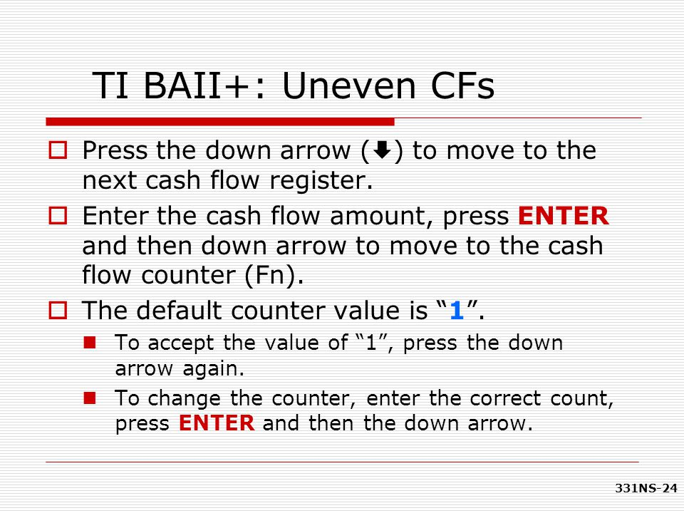 331NS-24 TI BAII+: Uneven CFs  Press the down arrow (  ) to move to the next cash flow register.  Enter the cash flow amount, press ENTER and then