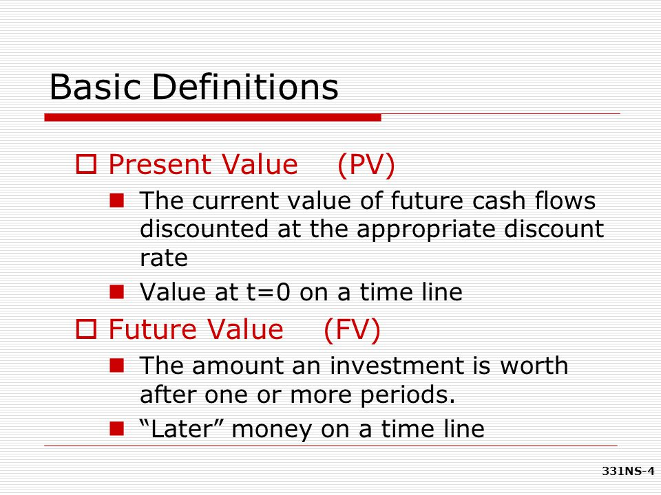 331NS-4 Basic Definitions  Present Value (PV) The current value of future cash flows discounted at the appropriate discount rate Value at t=0 on a ti