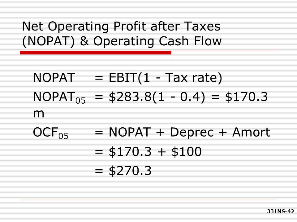 331NS-42 Net Operating Profit after Taxes (NOPAT) & Operating Cash Flow NOPAT = EBIT(1 - Tax rate) NOPAT 05 = $283.8(1 - 0.4) = $170.3 m OCF 05 = NOPA