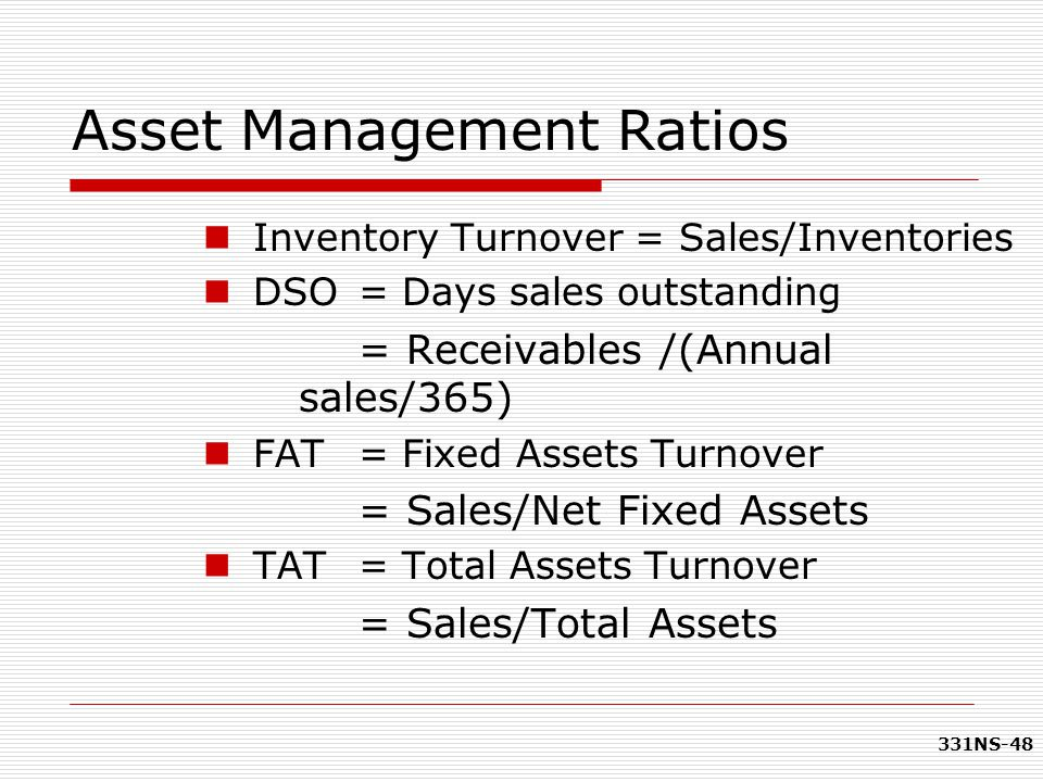 331NS-48 Asset Management Ratios Inventory Turnover = Sales/Inventories DSO = Days sales outstanding = Receivables /(Annual sales/365) FAT = Fixed Ass