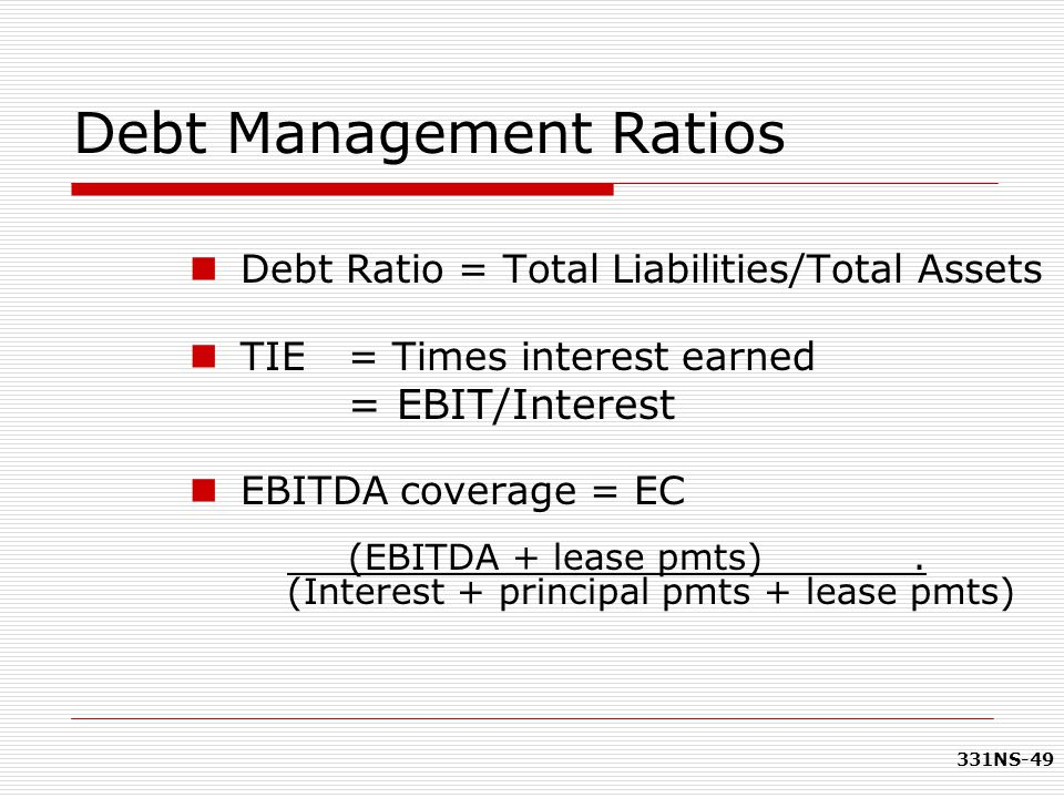 331NS-49 Debt Management Ratios Debt Ratio = Total Liabilities/Total Assets TIE = Times interest earned = EBIT/Interest EBITDA coverage = EC (EBITDA +