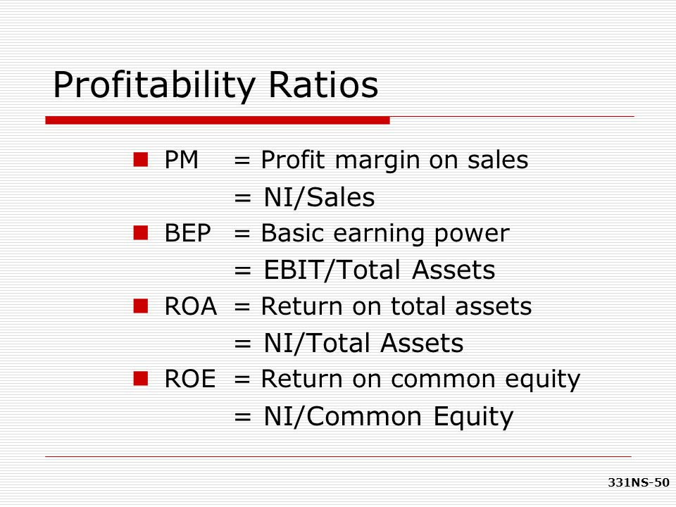 331NS-50 Profitability Ratios PM = Profit margin on sales = NI/Sales BEP = Basic earning power = EBIT/Total Assets ROA = Return on total assets = NI/T