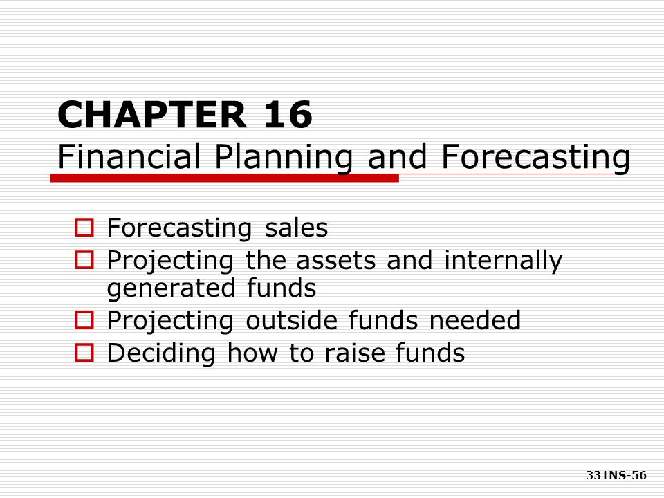 331NS-56 CHAPTER 16 Financial Planning and Forecasting  Forecasting sales  Projecting the assets and internally generated funds  Projecting outside