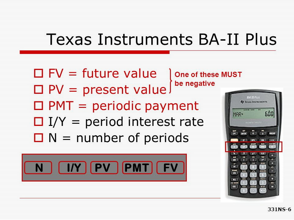 331NS-6 Texas Instruments BA-II Plus  FV = future value  PV = present value  PMT = periodic payment  I/Y = period interest rate  N = number of pe