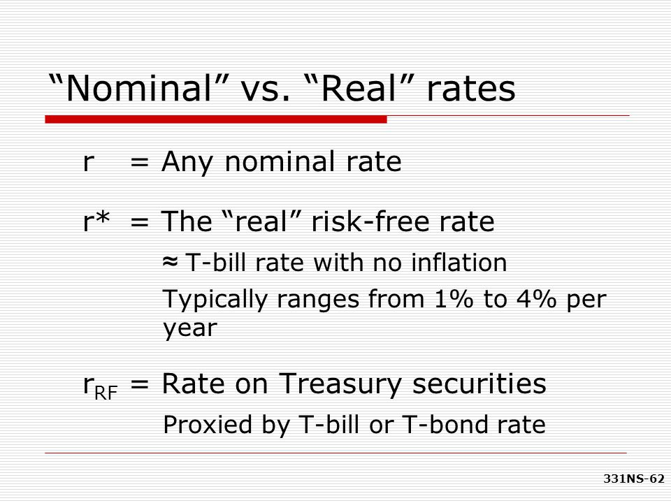 "331NS-62 ""Nominal"" vs. ""Real"" rates r= Any nominal rate r*= The ""real"" risk-free rate ≈ T-bill rate with no inflation Typically ranges from 1% to 4% p"
