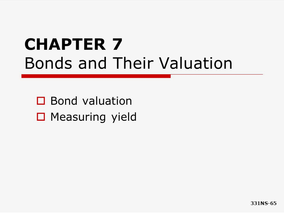 331NS-65 CHAPTER 7 Bonds and Their Valuation  Bond valuation  Measuring yield
