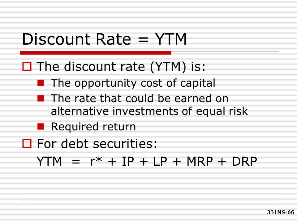 331NS-66 Discount Rate = YTM  The discount rate (YTM) is: The opportunity cost of capital The rate that could be earned on alternative investments of
