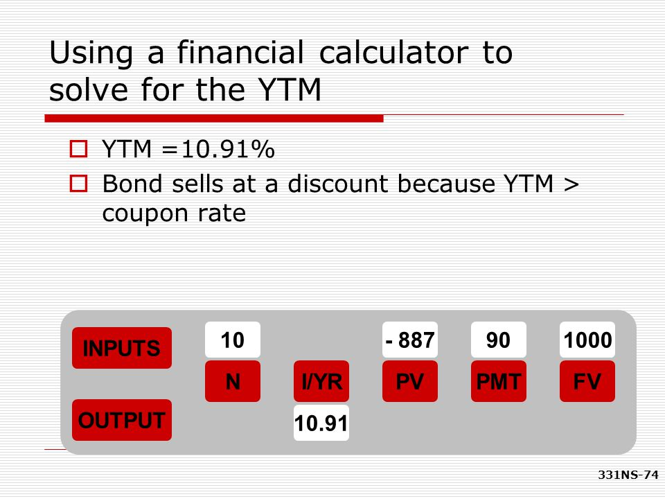 331NS-74 Using a financial calculator to solve for the YTM  YTM =10.91%  Bond sells at a discount because YTM > coupon rate INPUTS OUTPUT NI/YRPMTPV