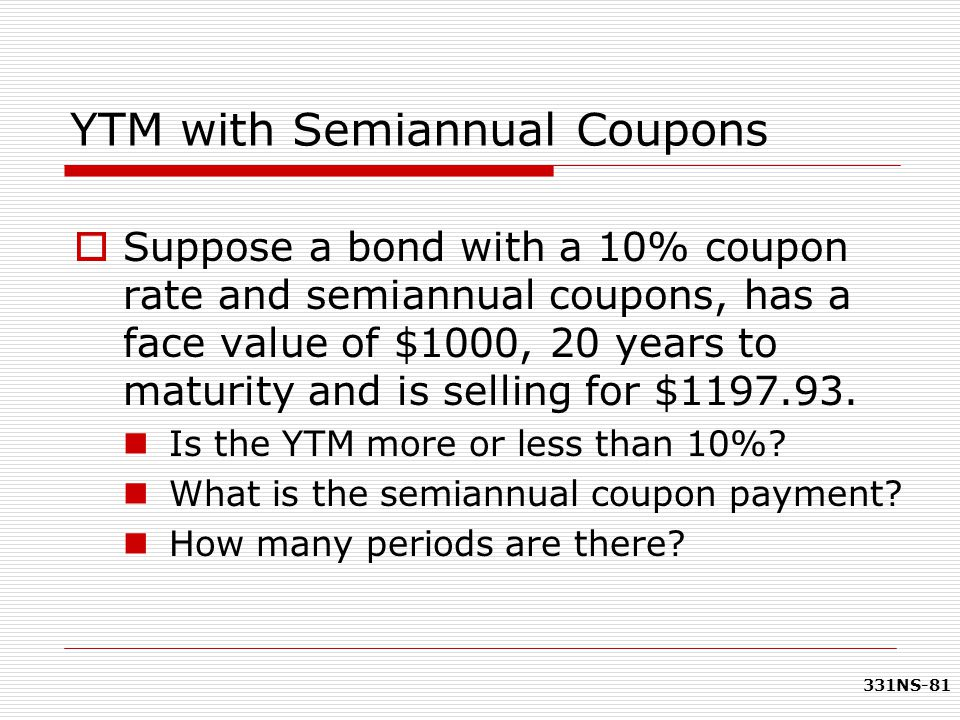 331NS-81 YTM with Semiannual Coupons  Suppose a bond with a 10% coupon rate and semiannual coupons, has a face value of $1000, 20 years to maturity a