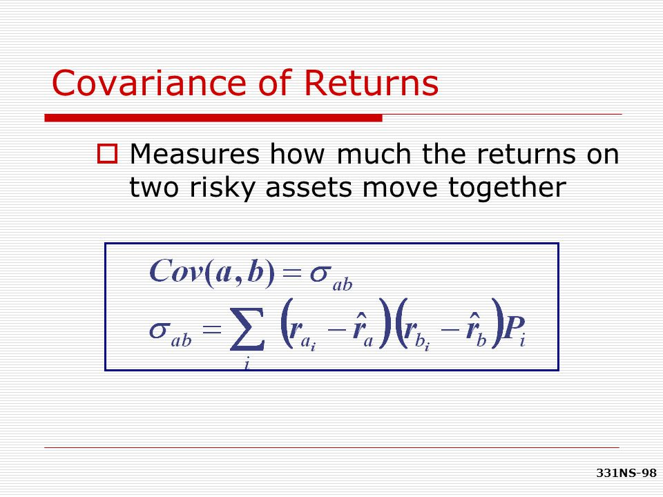 331NS-98 Covariance of Returns  Measures how much the returns on two risky assets move together