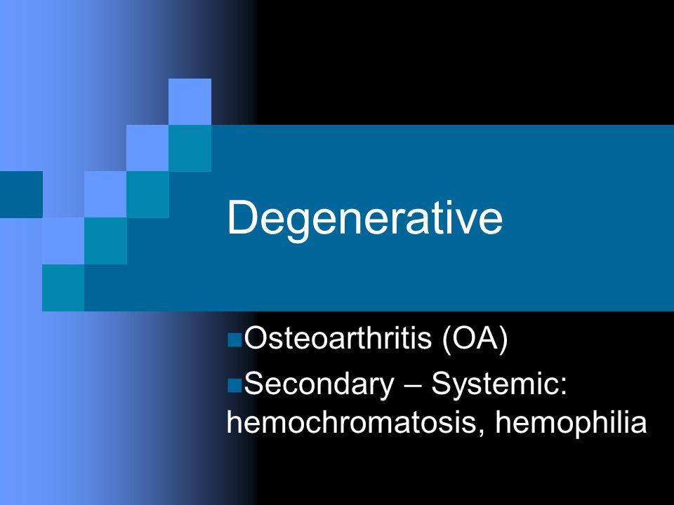 Degenerative Osteoarthritis (OA) Secondary – Systemic: hemochromatosis, hemophilia