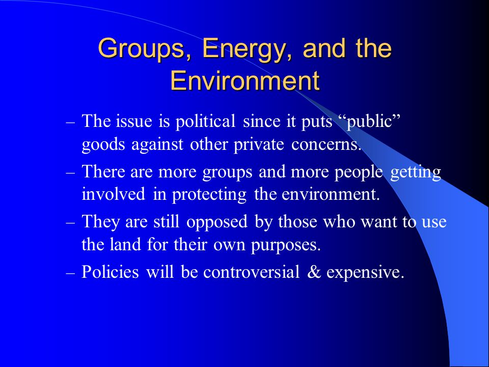 Groups, Energy, and the Environment – The issue is political since it puts public goods against other private concerns.