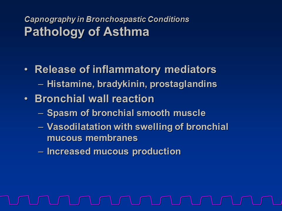 Capnography in Bronchospastic Conditions Pathology of Asthma Release of inflammatory mediatorsRelease of inflammatory mediators –Histamine, bradykinin