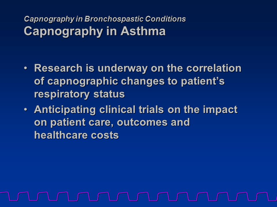 Capnography in Bronchospastic Conditions Capnography in Asthma Research is underway on the correlation of capnographic changes to patient's respirator