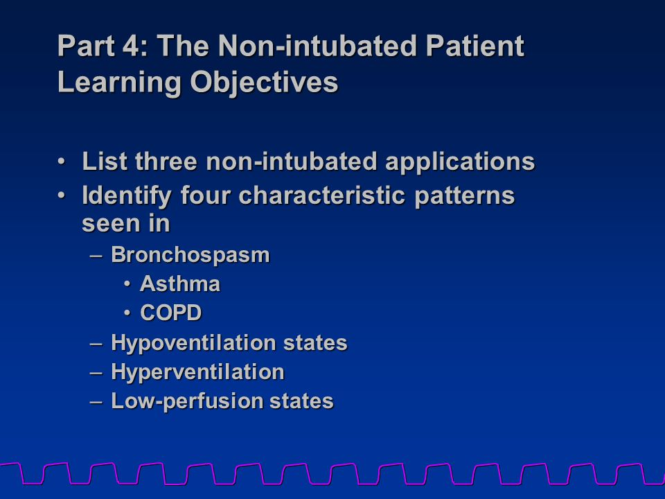 Part 4: The Non-intubated Patient Learning Objectives List three non-intubated applicationsList three non-intubated applications Identify four characteristic patterns seen inIdentify four characteristic patterns seen in –Bronchospasm AsthmaAsthma COPDCOPD –Hypoventilation states –Hyperventilation –Low-perfusion states