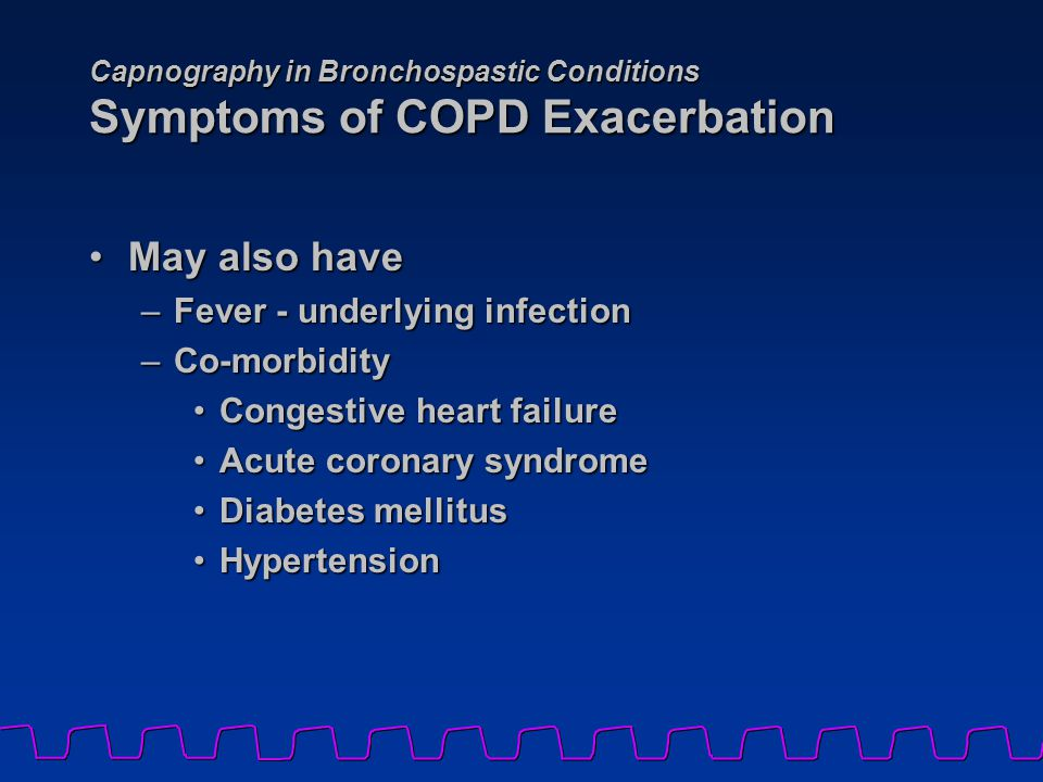 Capnography in Bronchospastic Conditions Symptoms of COPD Exacerbation May also haveMay also have –Fever - underlying infection –Co-morbidity Congestive heart failureCongestive heart failure Acute coronary syndromeAcute coronary syndrome Diabetes mellitusDiabetes mellitus HypertensionHypertension