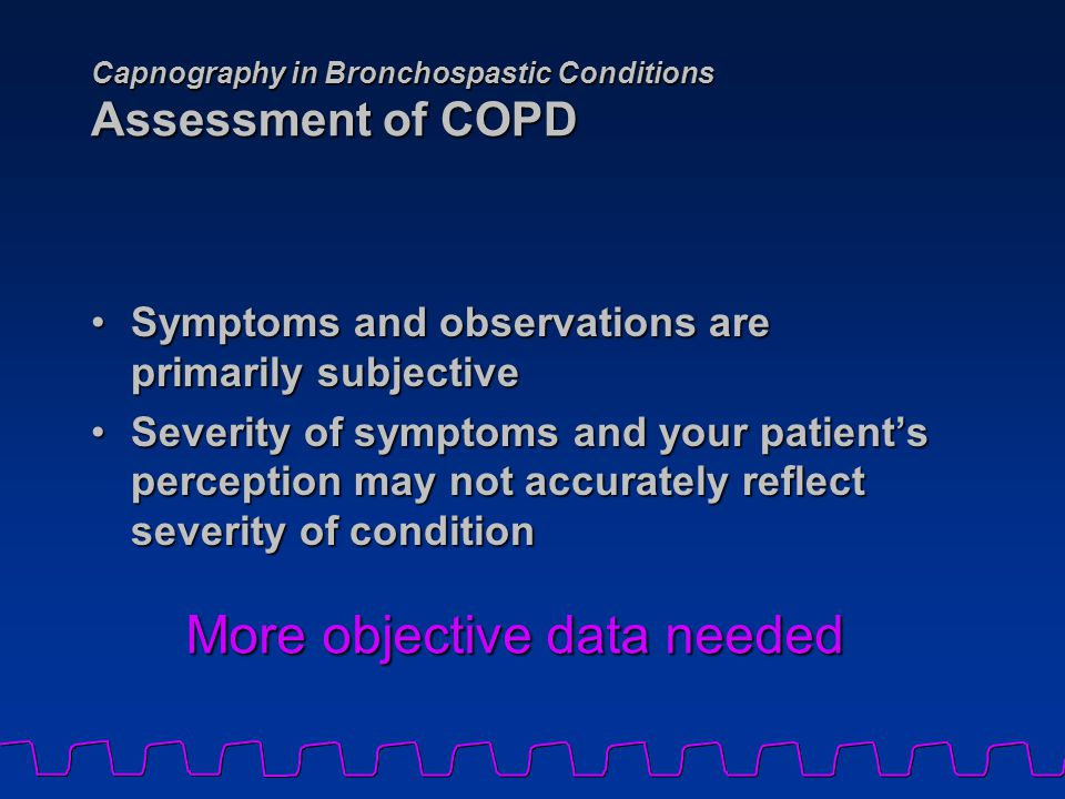 Capnography in Bronchospastic Conditions Assessment of COPD Symptoms and observations are primarily subjectiveSymptoms and observations are primarily