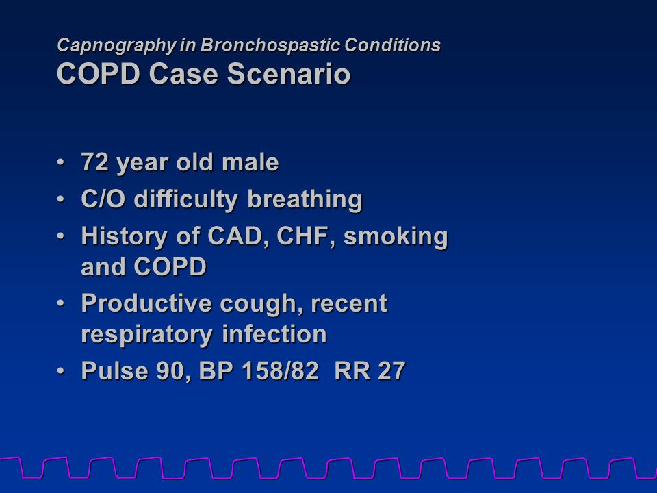 Capnography in Bronchospastic Conditions COPD Case Scenario 72 year old male72 year old male C/O difficulty breathingC/O difficulty breathing History of CAD, CHF, smoking and COPDHistory of CAD, CHF, smoking and COPD Productive cough, recent respiratory infectionProductive cough, recent respiratory infection Pulse 90, BP 158/82 RR 27Pulse 90, BP 158/82 RR 27
