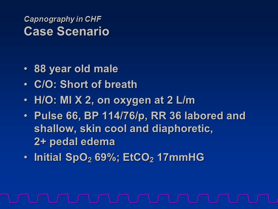 Capnography in CHF Case Scenario 88 year old male88 year old male C/O: Short of breathC/O: Short of breath H/O: MI X 2, on oxygen at 2 L/mH/O: MI X 2,
