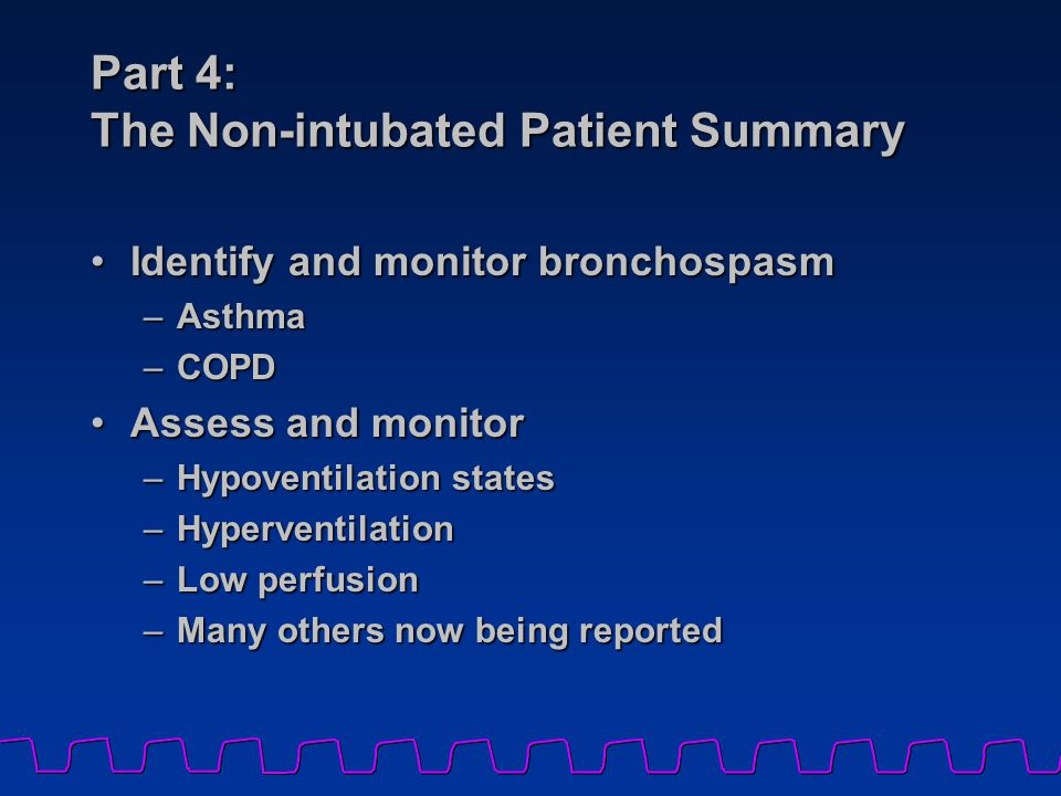 Part 4: The Non-intubated Patient Summary Identify and monitor bronchospasmIdentify and monitor bronchospasm –Asthma –COPD Assess and monitorAssess and monitor –Hypoventilation states –Hyperventilation –Low perfusion –Many others now being reported