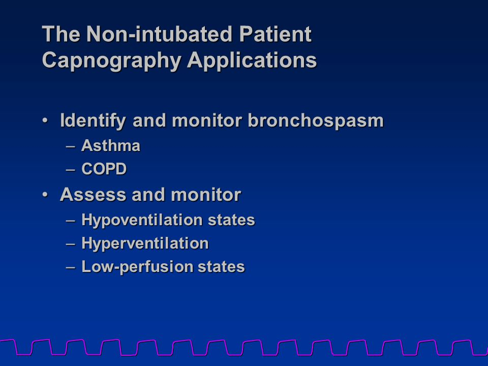 The Non-intubated Patient Capnography Applications Identify and monitor bronchospasmIdentify and monitor bronchospasm –Asthma –COPD Assess and monitorAssess and monitor –Hypoventilation states –Hyperventilation –Low-perfusion states