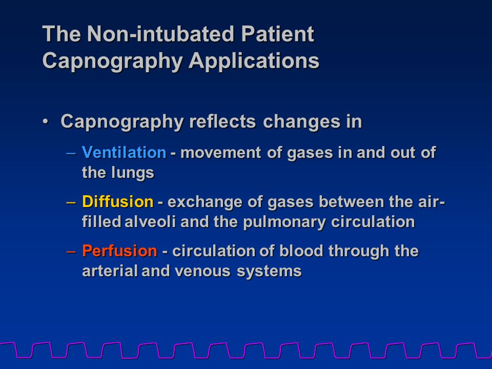 The Non-intubated Patient Capnography Applications Capnography reflects changes inCapnography reflects changes in –Ventilation - movement of gases in