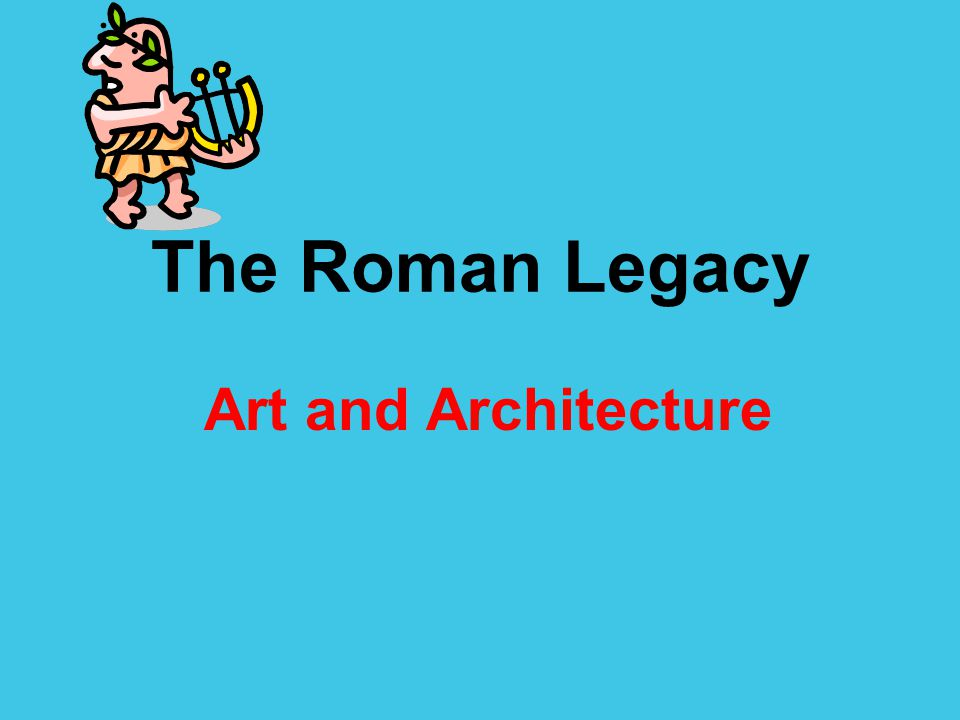 The Roman Legacy Art and Architecture