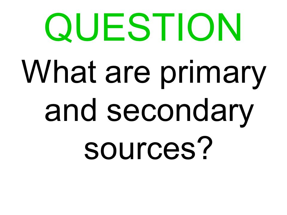 QUESTION What are primary and secondary sources?
