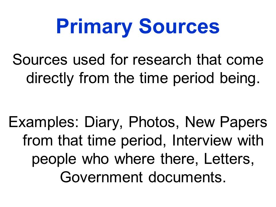 Primary Sources Sources used for research that come directly from the time period being.